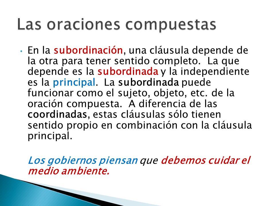 En la subordinación, una cláusula depende de la otra para tener sentido completo. La que depende es la subordinada y la independiente es la principal.