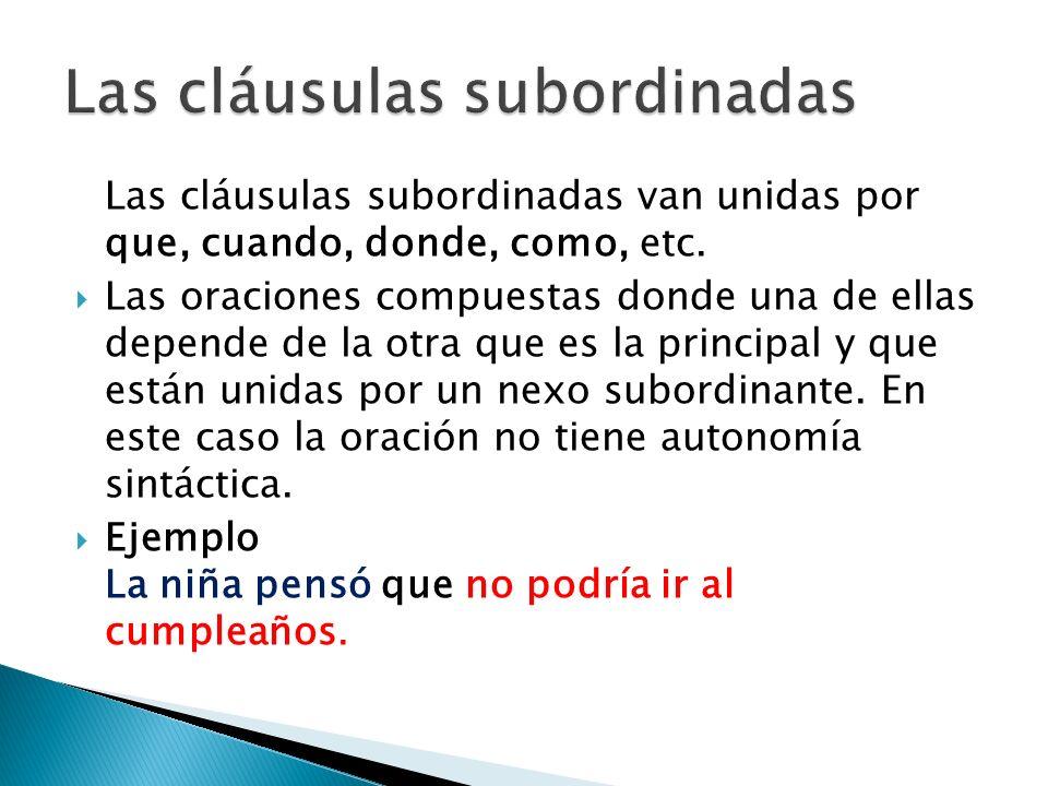 Las cláusulas subordinadas van unidas por que, cuando, donde, como, etc. Las oraciones compuestas donde una de ellas depende de la otra que es la prin