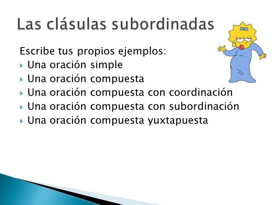 Escribe tus propios ejemplos: Una oración simple Una oración compuesta Una oración compuesta con coordinación Una oración compuesta con subordinación