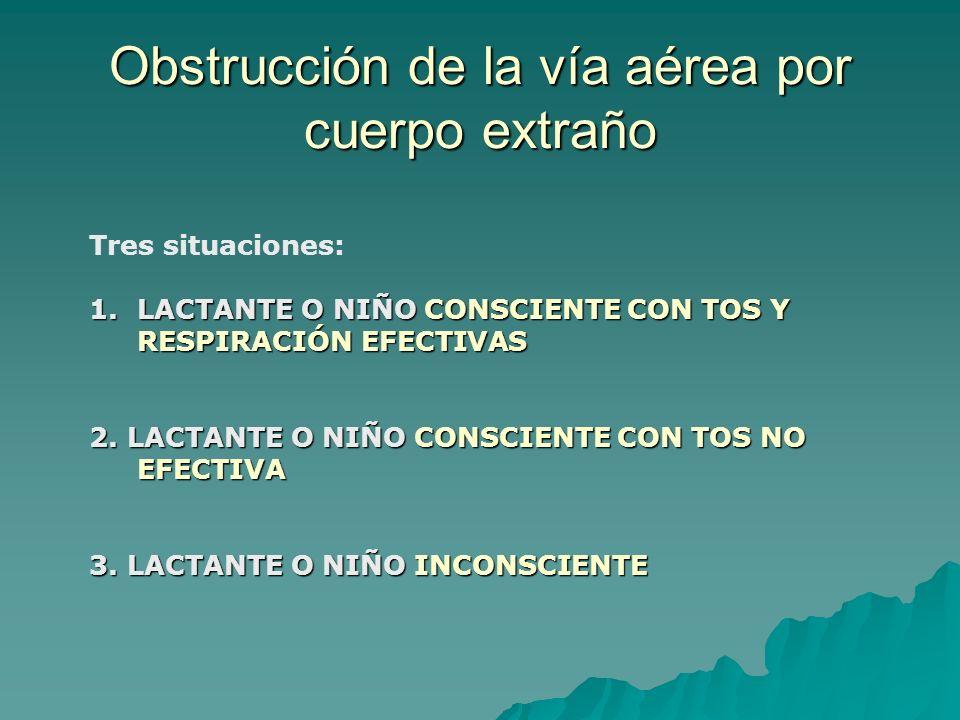 Tres situaciones: 1.LACTANTE O NIÑO CONSCIENTE CON TOS Y RESPIRACIÓN EFECTIVAS 2. LACTANTE O NIÑO CONSCIENTE CON TOS NO EFECTIVA 3. LACTANTE O NIÑO IN