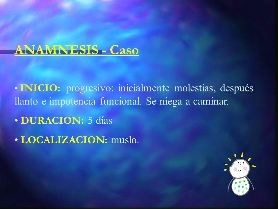 ANAMNESIS - Caso INICIO: progresivo: inicialmente molestias, después llanto e impotencia funcional.