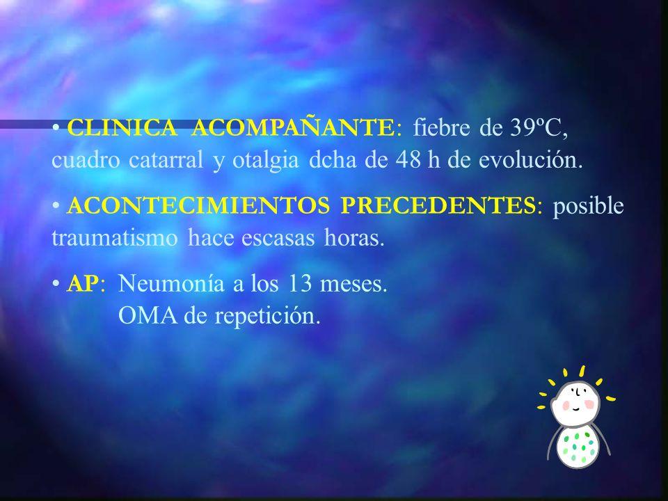 CLINICA ACOMPAÑANTE : fiebre de 39ºC, cuadro catarral y otalgia dcha de 48 h de evolución.