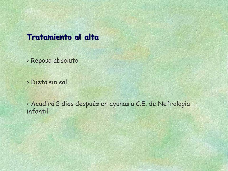 Tratamiento al alta Reposo absoluto Dieta sin sal Acudirá 2 días después en ayunas a C.E. de Nefrología infantil