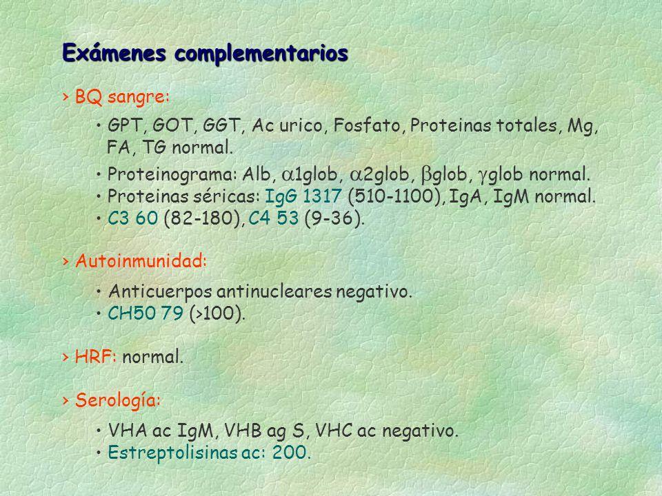 Exámenes complementarios BQ sangre: GPT, GOT, GGT, Ac urico, Fosfato, Proteinas totales, Mg, FA, TG normal. Proteinograma: Alb, 1glob, 2glob, glob, gl