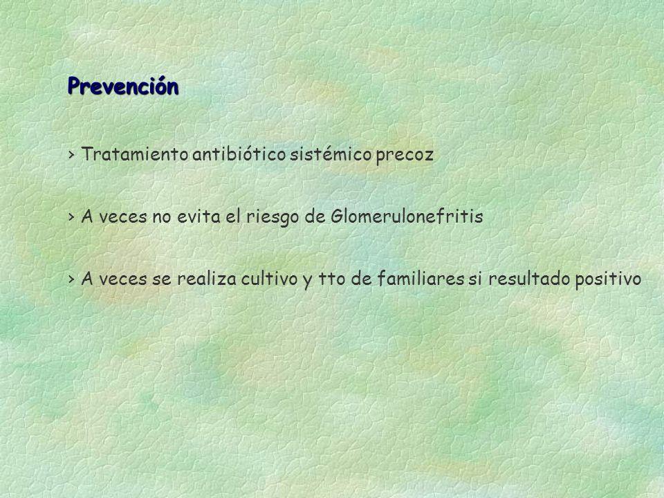 Prevención Tratamiento antibiótico sistémico precoz A veces no evita el riesgo de Glomerulonefritis A veces se realiza cultivo y tto de familiares si