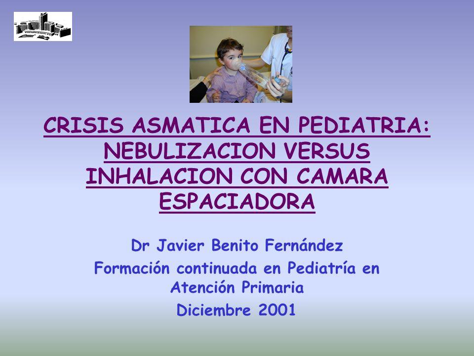CRISIS ASMATICA EN PEDIATRIA: NEBULIZACION VERSUS INHALACION CON CAMARA ESPACIADORA Dr Javier Benito Fernández Formación continuada en Pediatría en At