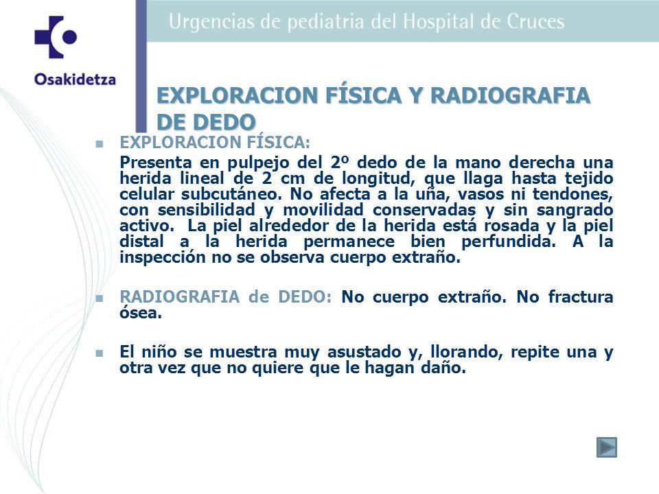 EXPLORACION FÍSICA: Presenta en pulpejo del 2º dedo de la mano derecha una herida lineal de 2 cm de longitud, que llaga hasta tejido celular subcutáne