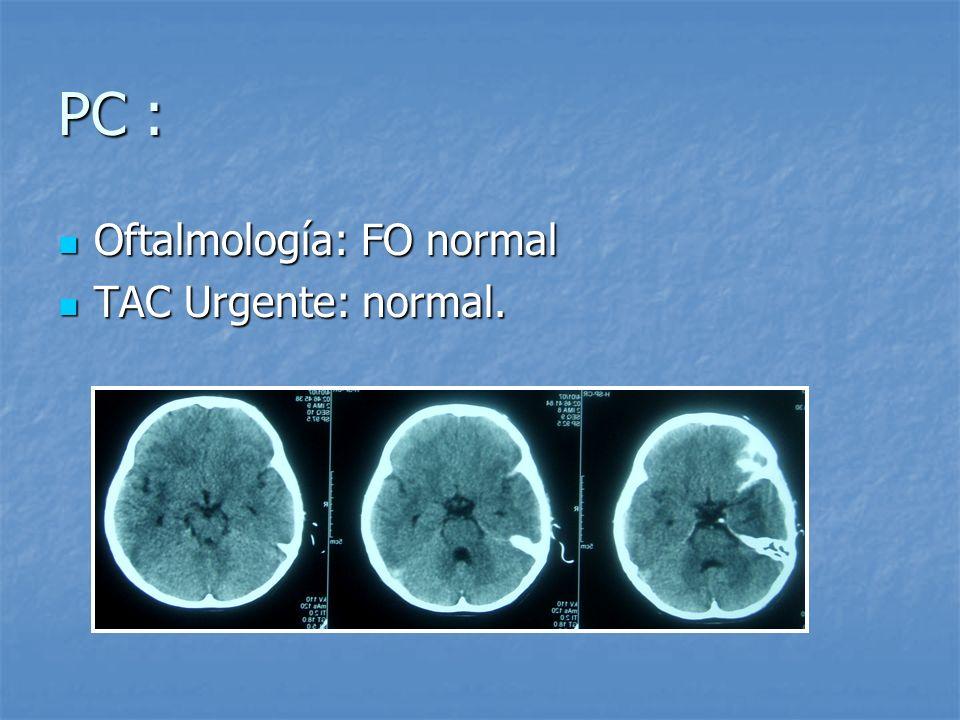 PC : Oftalmología: FO normal Oftalmología: FO normal TAC Urgente: normal. TAC Urgente: normal.