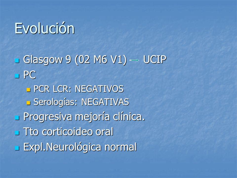 Evolución Glasgow 9 (02 M6 V1) UCIP Glasgow 9 (02 M6 V1) UCIP PC PC PCR LCR: NEGATIVOS PCR LCR: NEGATIVOS Serologías: NEGATIVAS Serologías: NEGATIVAS