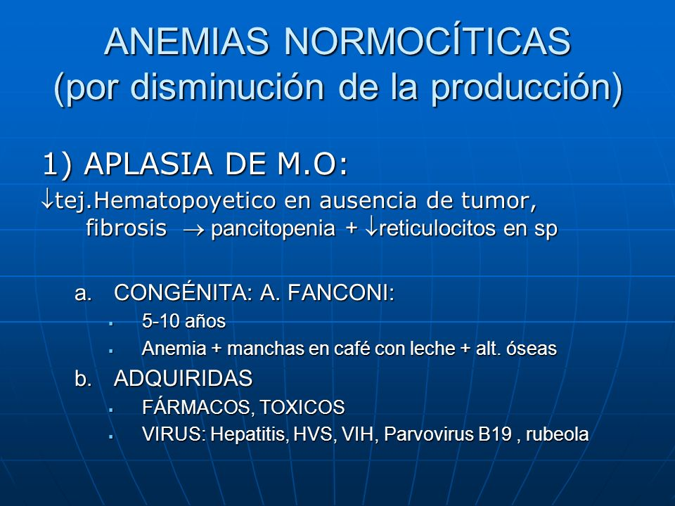 ANEMIAS NORMOCÍTICAS (por disminución de la producción) 1) APLASIA DE M.O: tej.Hematopoyetico en ausencia de tumor, fibrosis pancitopenia + reticuloci