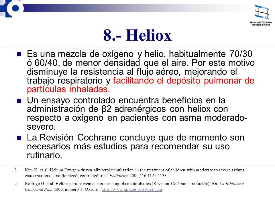 8.- Heliox Es una mezcla de oxígeno y helio, habitualmente 70/30 ó 60/40, de menor densidad que el aire. Por este motivo disminuye la resistencia al f