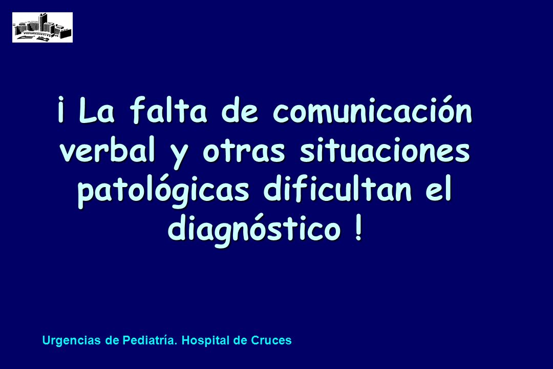 ¡ La falta de comunicación verbal y otras situaciones patológicas dificultan el diagnóstico ! Urgencias de Pediatría. Hospital de Cruces