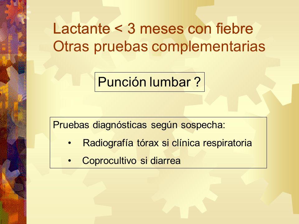Punción lumbar ? Pruebas diagnósticas según sospecha: Radiografía tórax si clínica respiratoria Coprocultivo si diarrea Lactante < 3 meses con fiebre