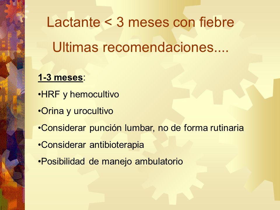 Lactante < 3 meses con fiebre Ultimas recomendaciones.... 1-3 meses: HRF y hemocultivo Orina y urocultivo Considerar punción lumbar, no de forma rutin