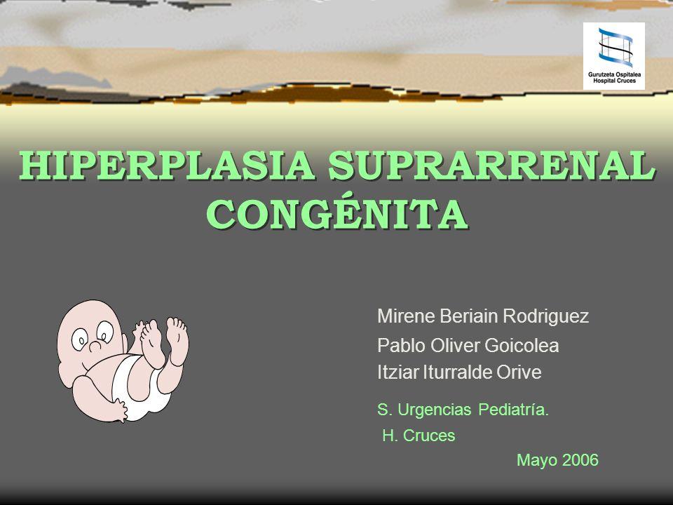 HIPERPLASIA SUPRARRENAL CONGÉNITA Mirene Beriain Rodriguez Pablo Oliver Goicolea Itziar Iturralde Orive S. Urgencias Pediatría. H. Cruces Mayo 2006