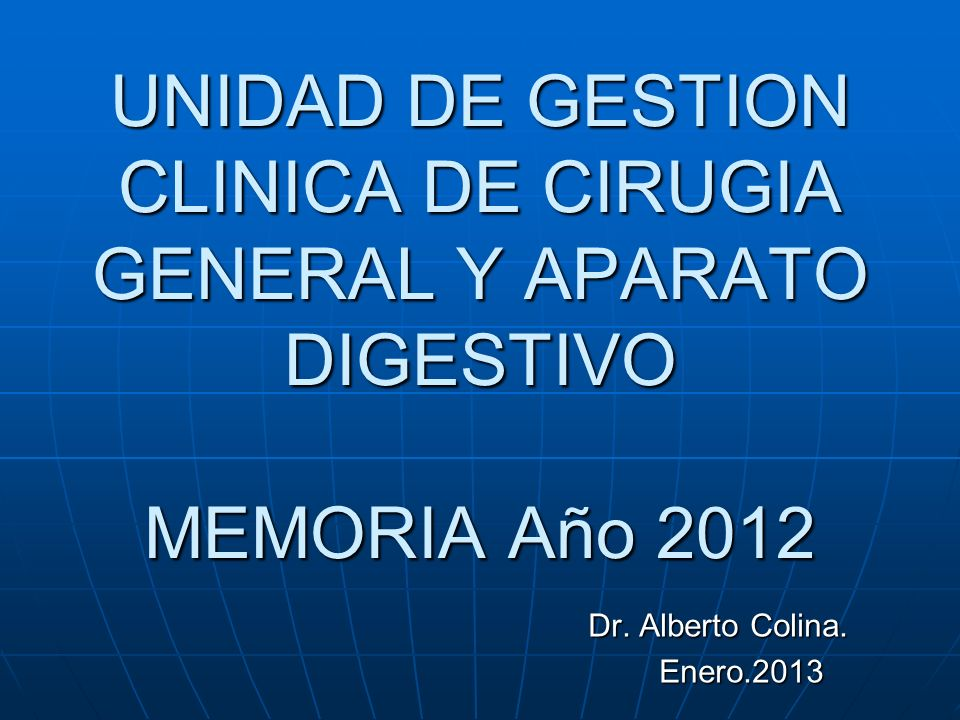 UNIDAD DE GESTION CLINICA DE CIRUGIA GENERAL Y APARATO DIGESTIVO MEMORIA Año 2012 Dr. Alberto Colina. Enero.2013 Enero.2013