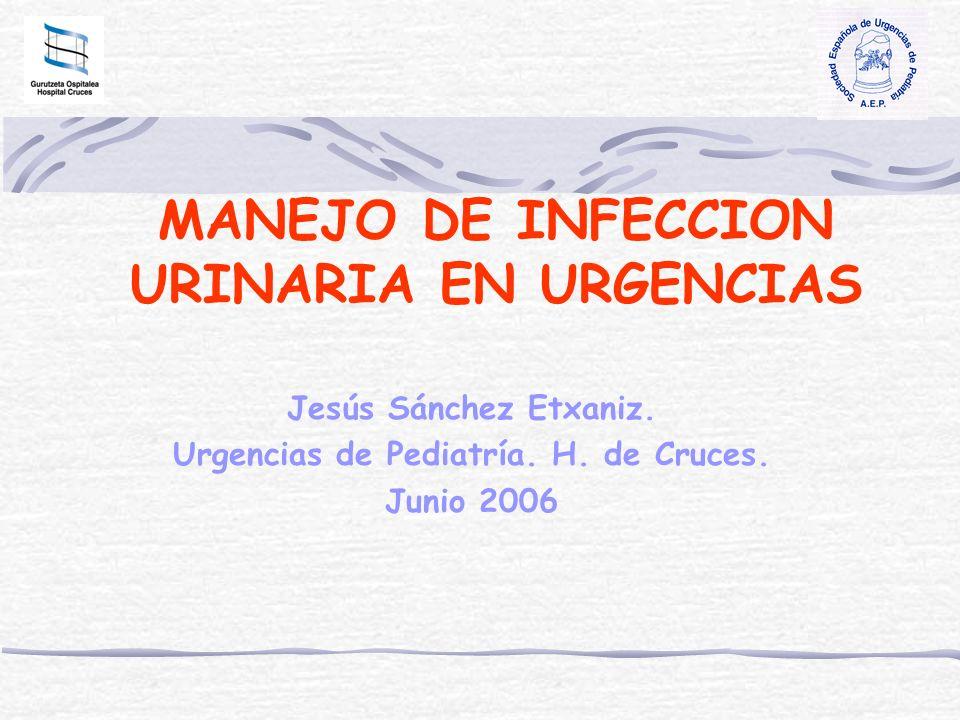 MANEJO DE INFECCION URINARIA EN URGENCIAS Jesús Sánchez Etxaniz. Urgencias de Pediatría. H. de Cruces. Junio 2006