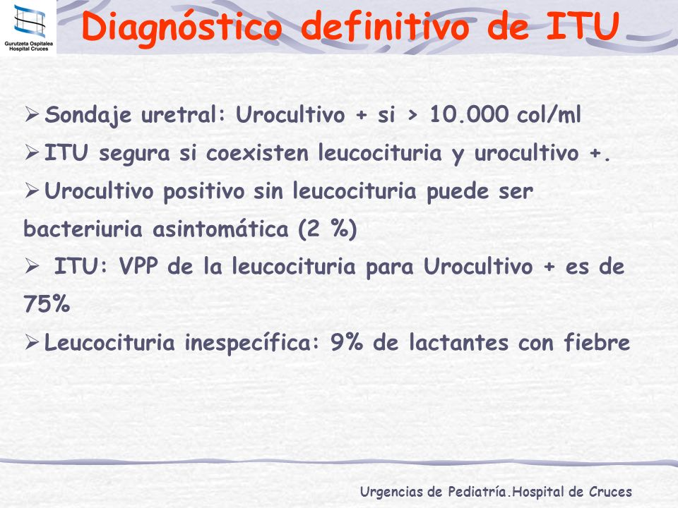Urgencias de Pediatría.Hospital de Cruces Diagnóstico definitivo de ITU Sondaje uretral: Urocultivo + si > 10.000 col/ml ITU segura si coexisten leuco