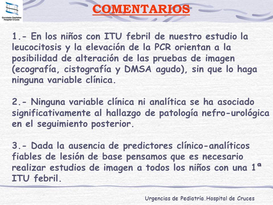 Urgencias de Pediatría.Hospital de Cruces COMENTARIOS 1.- En los niños con ITU febril de nuestro estudio la leucocitosis y la elevación de la PCR orie