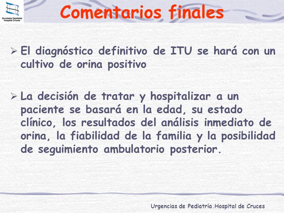 Urgencias de Pediatría.Hospital de Cruces Comentarios finales El diagnóstico definitivo de ITU se hará con un cultivo de orina positivo La decisión de