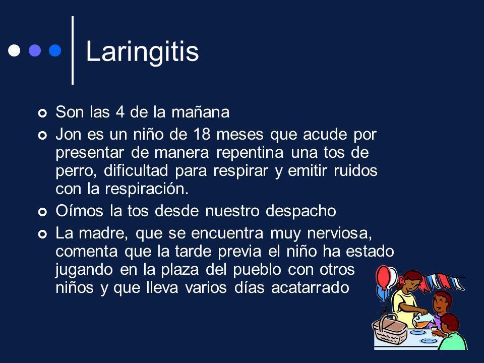 Laringitis Son las 4 de la mañana Jon es un niño de 18 meses que acude por presentar de manera repentina una tos de perro, dificultad para respirar y