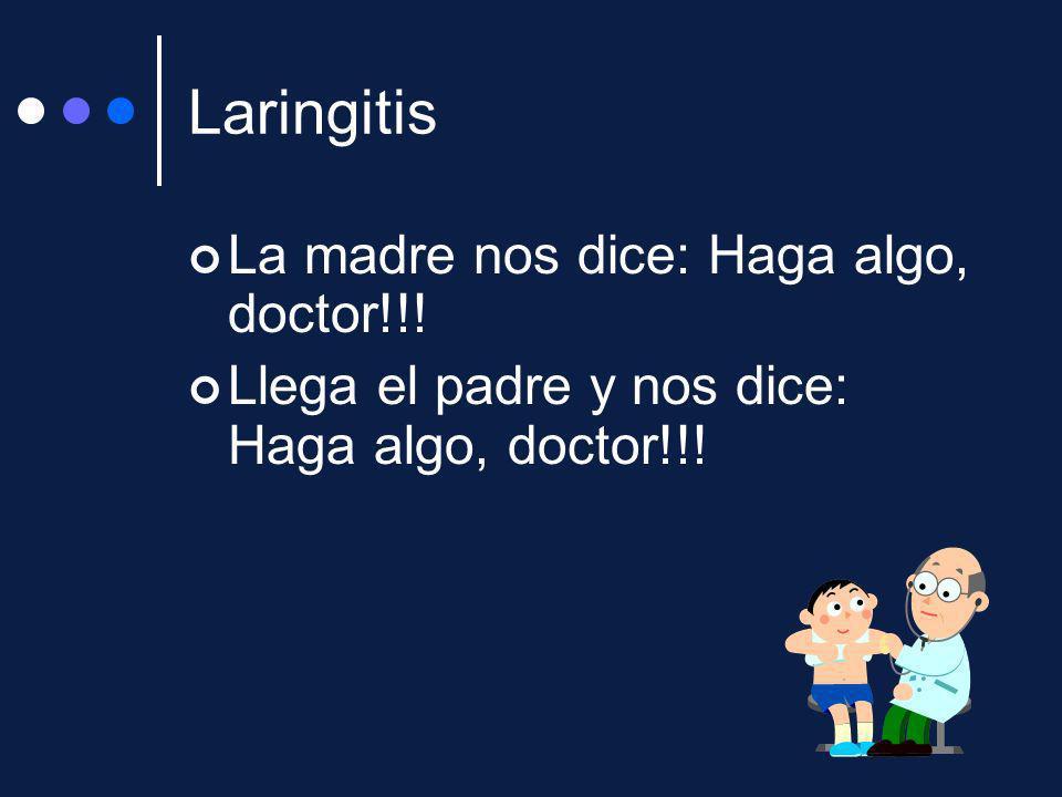 Laringitis La madre nos dice: Haga algo, doctor!!! Llega el padre y nos dice: Haga algo, doctor!!!