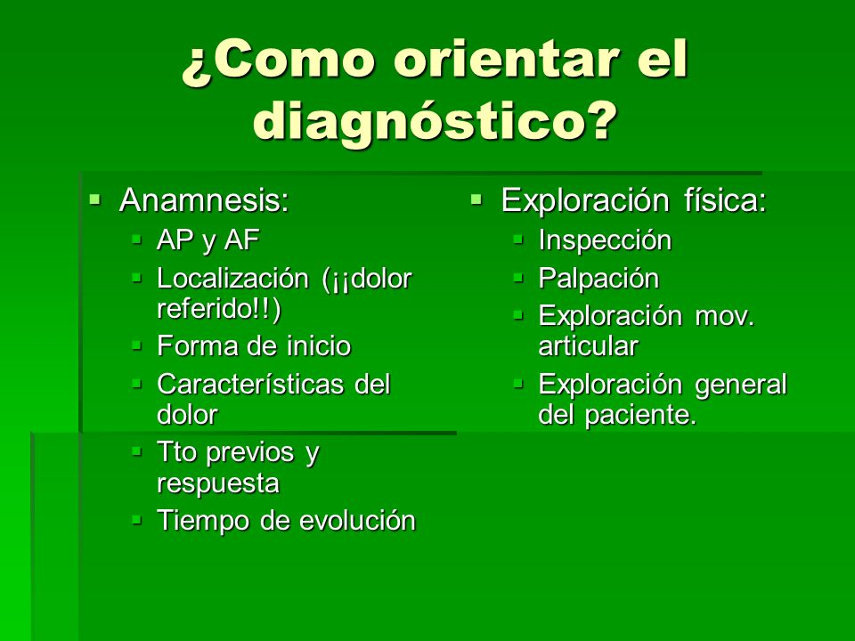 ¿Como orientar el diagnóstico? Anamnesis: Anamnesis: AP y AF AP y AF Localización (¡¡dolor referido!!) Localización (¡¡dolor referido!!) Forma de inic
