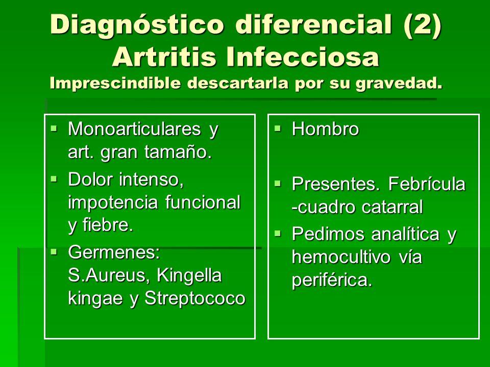 Diagnóstico diferencial (2) Artritis Infecciosa Imprescindible descartarla por su gravedad. Monoarticulares y art. gran tamaño. Monoarticulares y art.
