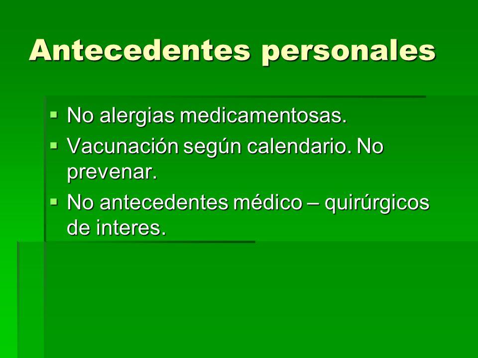 Antecedentes personales No alergias medicamentosas. No alergias medicamentosas. Vacunación según calendario. No prevenar. Vacunación según calendario.