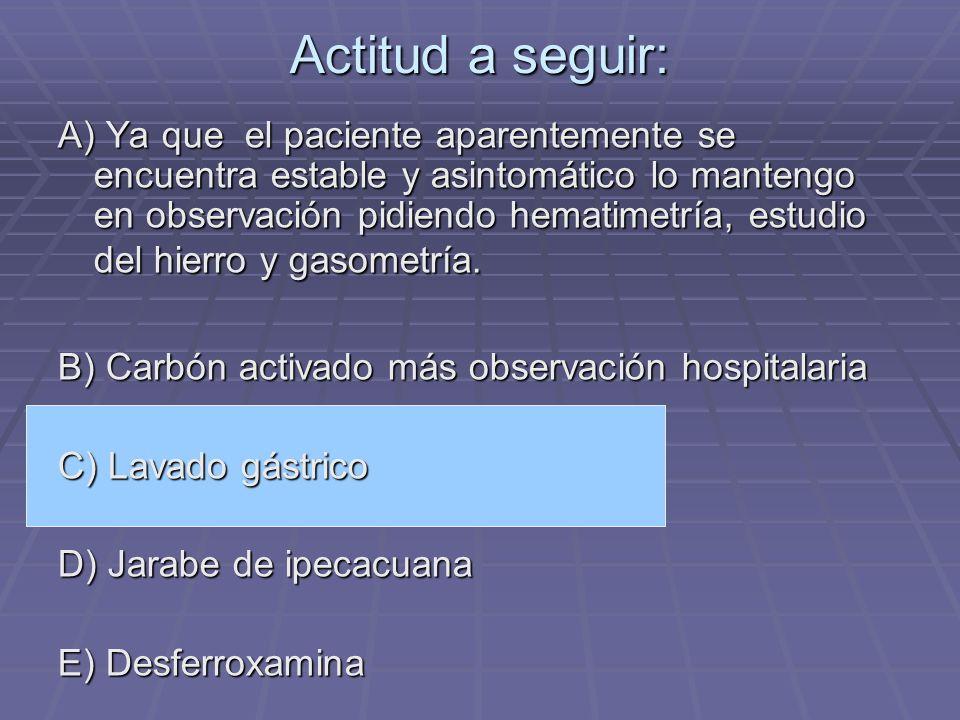 Actitud a seguir: A) Ya que el paciente aparentemente se encuentra estable y asintomático lo mantengo en observación pidiendo hematimetría, estudio de