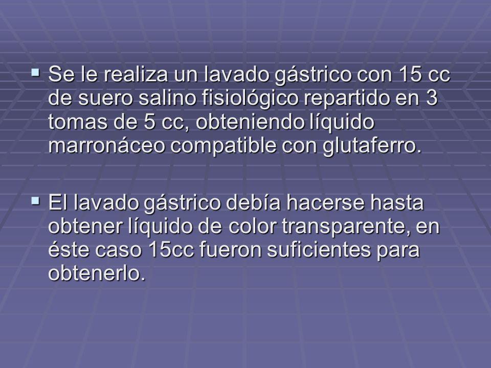 Se le realiza un lavado gástrico con 15 cc de suero salino fisiológico repartido en 3 tomas de 5 cc, obteniendo líquido marronáceo compatible con glut