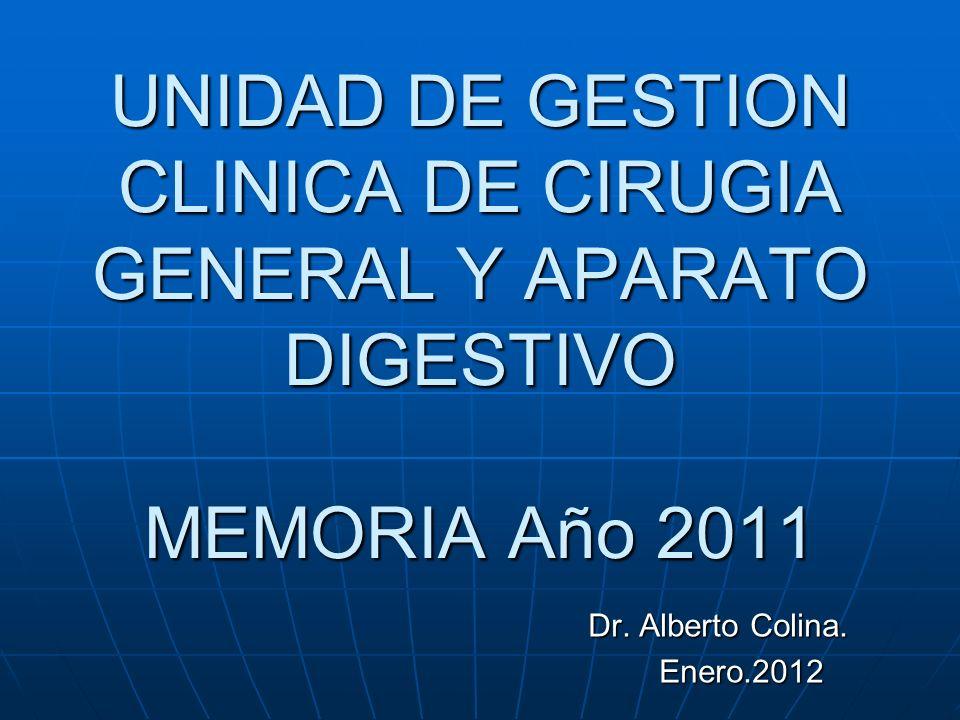 UNIDAD DE GESTION CLINICA DE CIRUGIA GENERAL Y APARATO DIGESTIVO MEMORIA Año 2011 Dr. Alberto Colina. Enero.2012 Enero.2012
