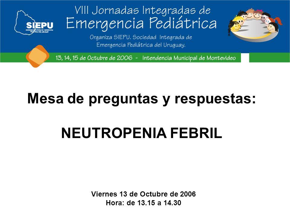 Mesa de preguntas y respuestas: NEUTROPENIA FEBRIL Viernes 13 de Octubre de 2006 Hora: de 13.15 a 14.30