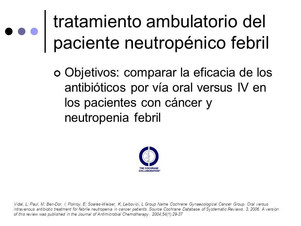Objetivos: comparar la eficacia de los antibióticos por vía oral versus IV en los pacientes con cáncer y neutropenia febril Vidal, L; Paul, M; Ben-Dor