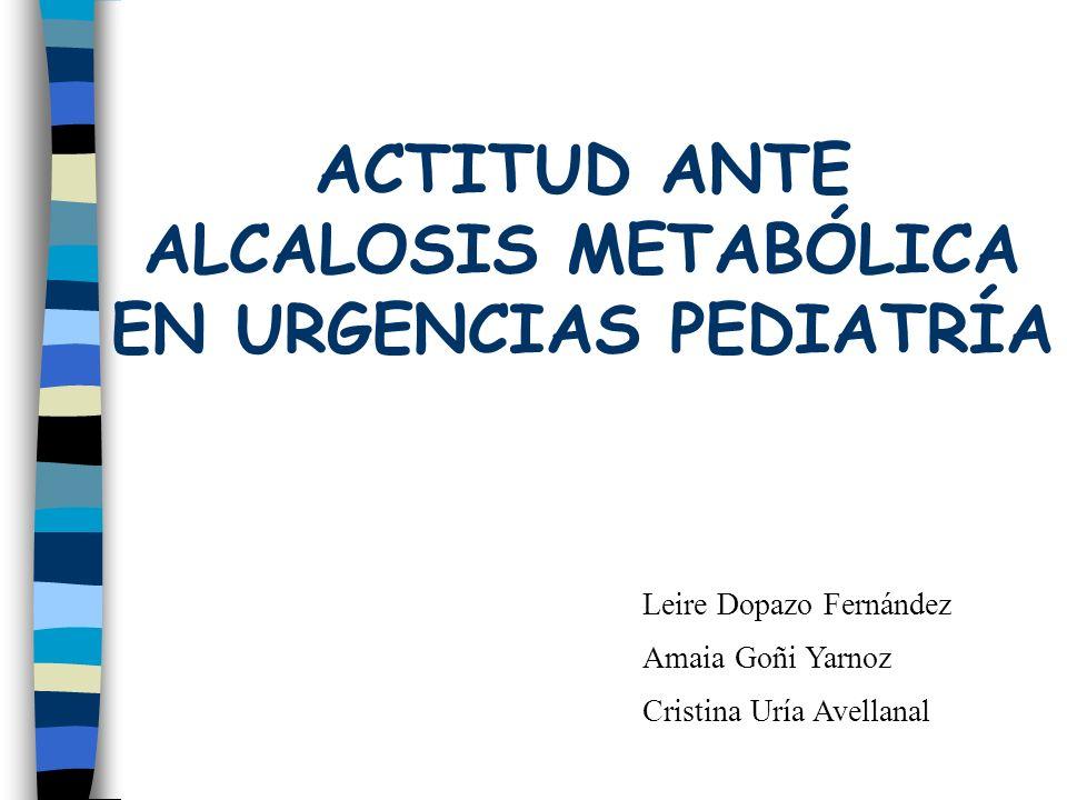 ACTITUD ANTE ALCALOSIS METABÓLICA EN URGENCIAS PEDIATRÍA Leire Dopazo Fernández Amaia Goñi Yarnoz Cristina Uría Avellanal