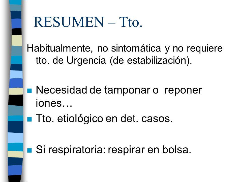 RESUMEN – Tto. Habitualmente, no sintomática y no requiere tto. de Urgencia (de estabilización). n Necesidad de tamponar o reponer iones… n Tto. etiol