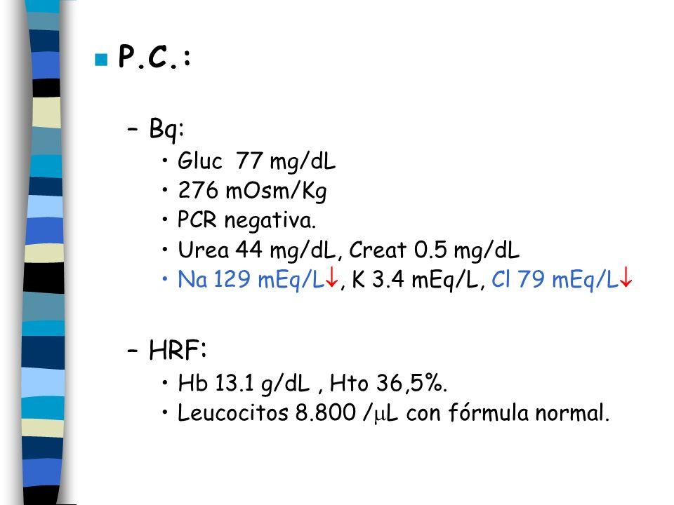 n P.C.: –Bq: Gluc 77 mg/dL 276 mOsm/Kg PCR negativa. Urea 44 mg/dL, Creat 0.5 mg/dL Na 129 mEq/L, K 3.4 mEq/L, Cl 79 mEq/L –HRF : Hb 13.1 g/dL, Hto 36