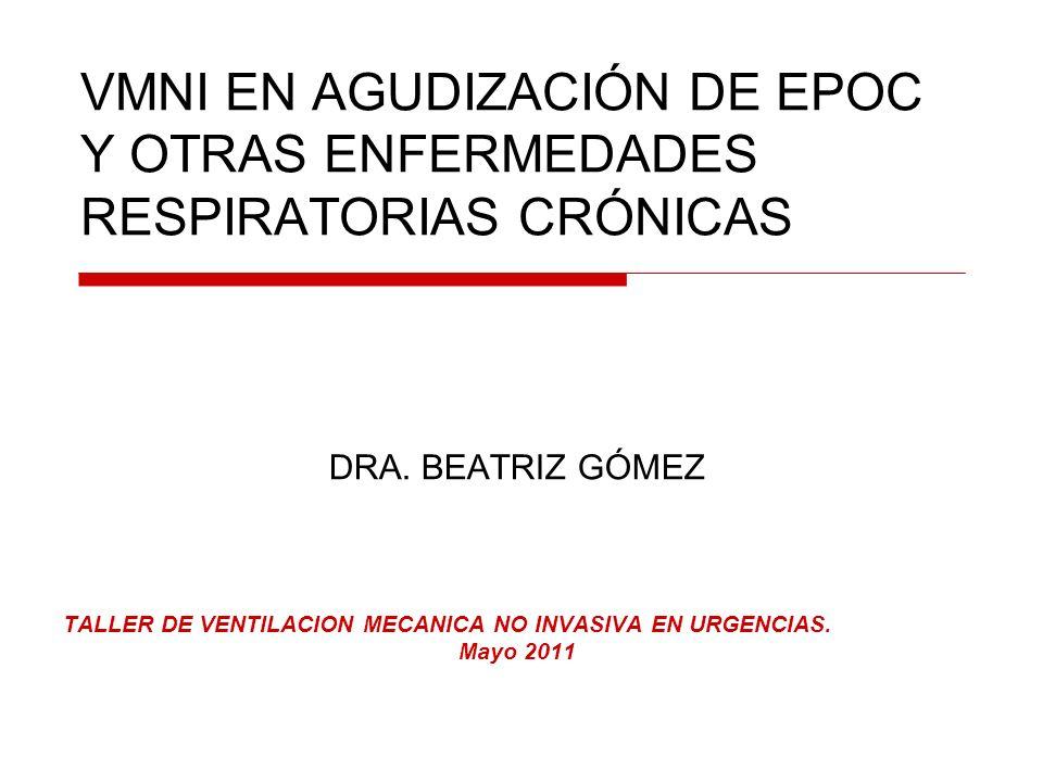 VMNI EN AGUDIZACIÓN DE EPOC Y OTRAS ENFERMEDADES RESPIRATORIAS CRÓNICAS DRA. BEATRIZ GÓMEZ TALLER DE VENTILACION MECANICA NO INVASIVA EN URGENCIAS. Ma