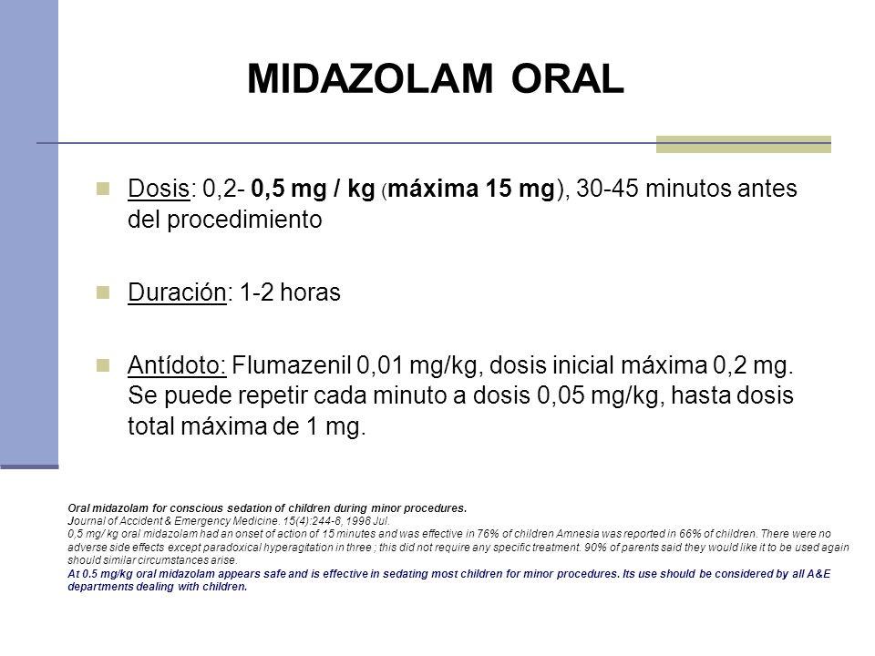 MIDAZOLAM ORAL Dosis: 0,2- 0,5 mg / kg ( máxima 15 mg), 30-45 minutos antes del procedimiento Duración: 1-2 horas Antídoto: Flumazenil 0,01 mg/kg, dos