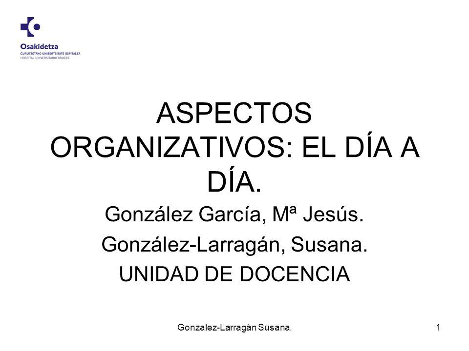 ASPECTOS ORGANIZATIVOS: EL DÍA A DÍA. González García, Mª Jesús. González-Larragán, Susana. UNIDAD DE DOCENCIA Gonzalez-Larragán Susana.1