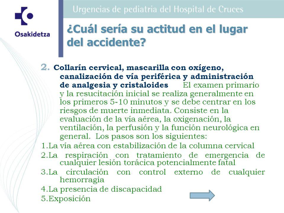 2. Collarín cervical, mascarilla con oxígeno, canalización de vía periférica y administración de analgesia y cristaloides El examen primario y la resu