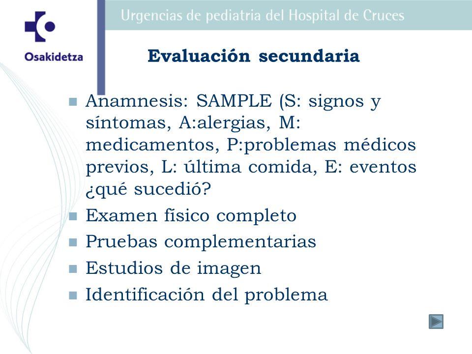 Evaluación secundaria Anamnesis: SAMPLE (S: signos y síntomas, A:alergias, M: medicamentos, P:problemas médicos previos, L: última comida, E: eventos