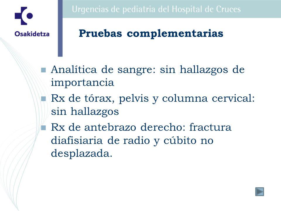 Pruebas complementarias Analítica de sangre: sin hallazgos de importancia Rx de tórax, pelvis y columna cervical: sin hallazgos Rx de antebrazo derech
