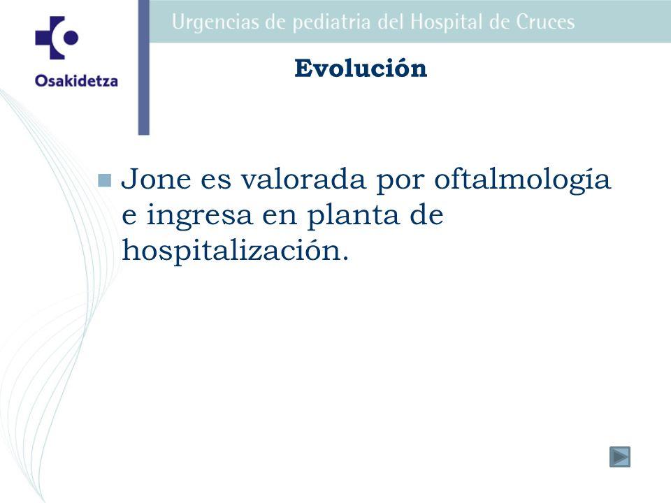 Evolución Jone es valorada por oftalmología e ingresa en planta de hospitalización.