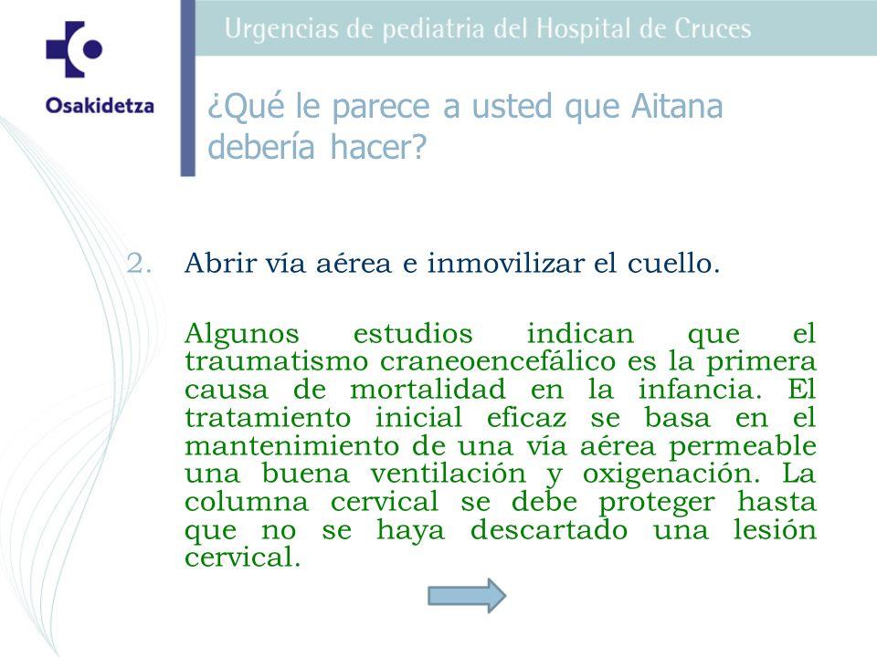 2. 2.Abrir vía aérea e inmovilizar el cuello. Algunos estudios indican que el traumatismo craneoencefálico es la primera causa de mortalidad en la inf