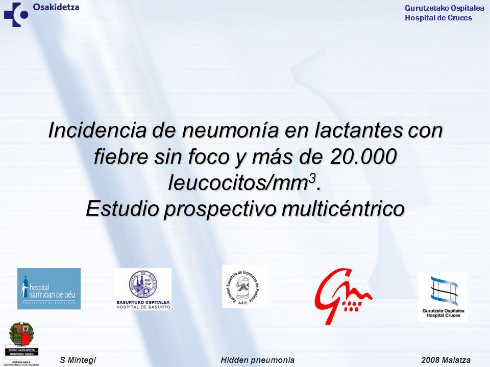 2008 MaiatzaHidden pneumoniaS Mintegi Gurutzetako Ospitalea Hospital de Cruces Objetivos establecer la incidencia de neumonía en lactantes con buen aspecto, FSF>39ºC y un recuento leucocitario superior a 20.000/mm 3 (neumonía oculta) en la era de la VCN analizar el valor del recuento leucocitario, número absoluto de neutrófilos y proteína C reactiva sérica de cara a predecir el riesgo de neumonía oculta en este grupo de pacientes