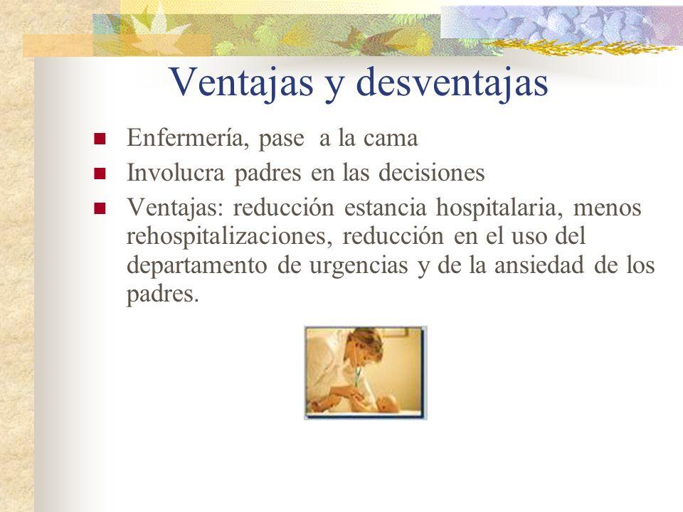Ventajas y desventajas Enfermería, pase a la cama Involucra padres en las decisiones Ventajas: reducción estancia hospitalaria, menos rehospitalizacio