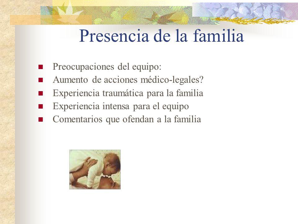 Presencia de la familia Preocupaciones del equipo: Aumento de acciones médico-legales? Experiencia traumática para la familia Experiencia intensa para