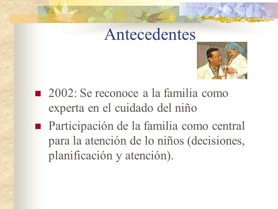 Antecedentes 2002: Se reconoce a la familia como experta en el cuidado del niño Participación de la familia como central para la atención de lo niños