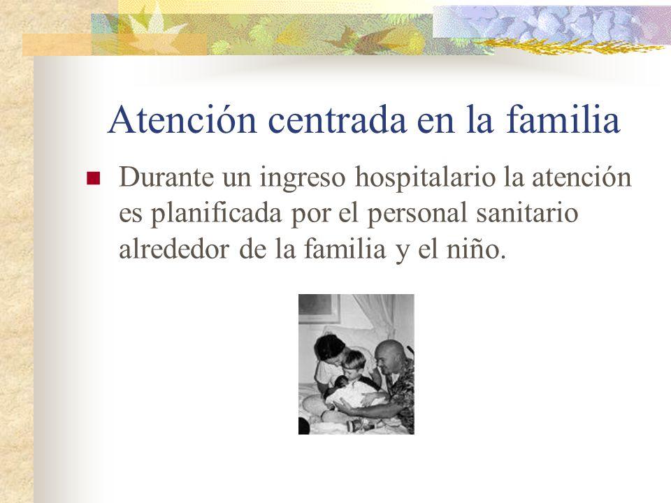 Atención centrada en la familia Durante un ingreso hospitalario la atención es planificada por el personal sanitario alrededor de la familia y el niño